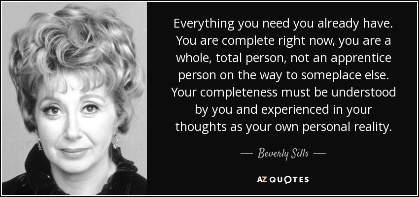 Everything you need you already have. You are complete right now, you are a whole, total person, not an apprentice person on the way to someplace else. Your completeness must be understood by you and experienced in your thoughts as your own personal reality. - Beverly Sills