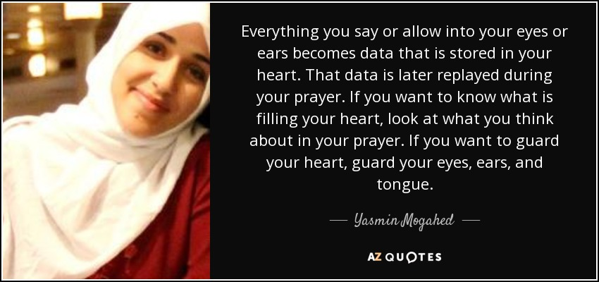 Everything you say or allow into your eyes or ears becomes data that is stored in your heart. That data is later replayed during your prayer. If you want to know what is filling your heart, look at what you think about in your prayer. If you want to guard your heart, guard your eyes, ears, and tongue. - Yasmin Mogahed
