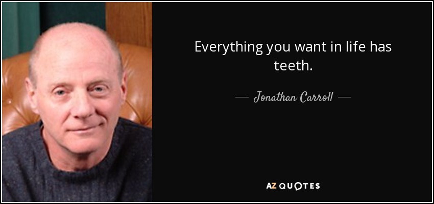 Everything you want in life has teeth. - Jonathan Carroll
