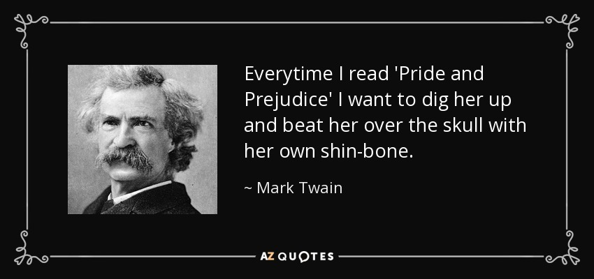 Everytime I read 'Pride and Prejudice' I want to dig her up and beat her over the skull with her own shin-bone. - Mark Twain