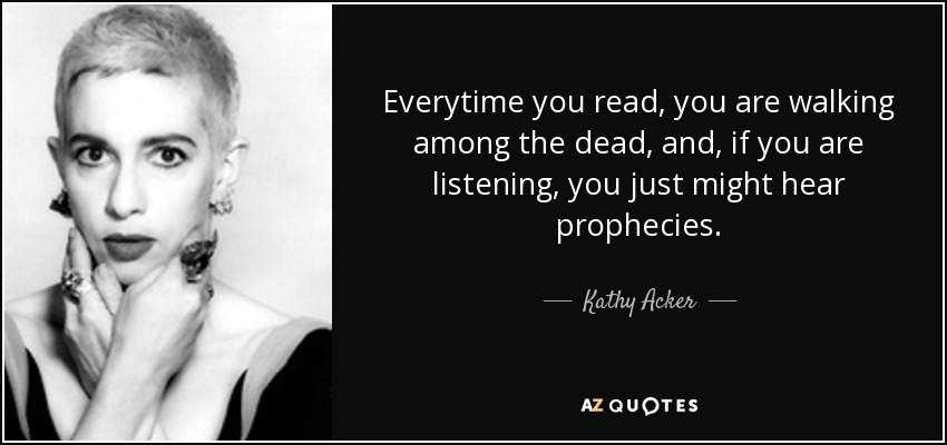 Everytime you read, you are walking among the dead, and, if you are listening, you just might hear prophecies. - Kathy Acker