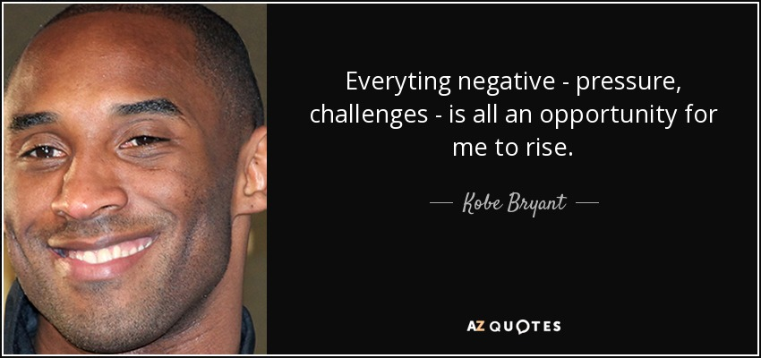 Everyting negative - pressure, challenges - is all an opportunity for me to rise. - Kobe Bryant