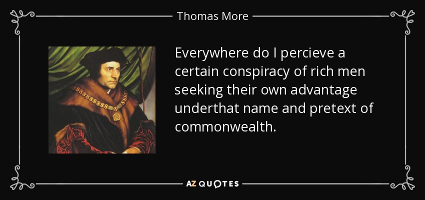 Everywhere do I percieve a certain conspiracy of rich men seeking their own advantage underthat name and pretext of commonwealth. - Thomas More