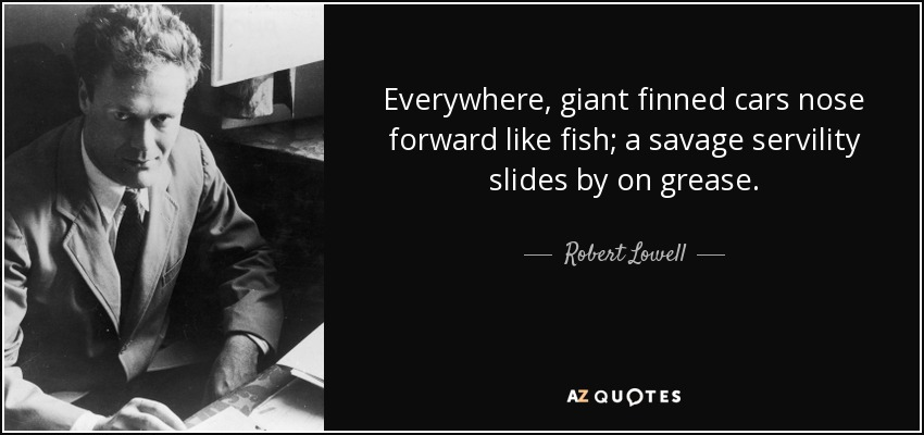 Everywhere, giant finned cars nose forward like fish; a savage servility slides by on grease. - Robert Lowell