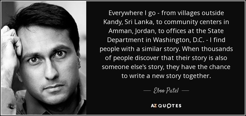 Everywhere I go - from villages outside Kandy, Sri Lanka, to community centers in Amman, Jordan, to offices at the State Department in Washington, D.C. - I find people with a similar story. When thousands of people discover that their story is also someone else's story, they have the chance to write a new story together. - Eboo Patel