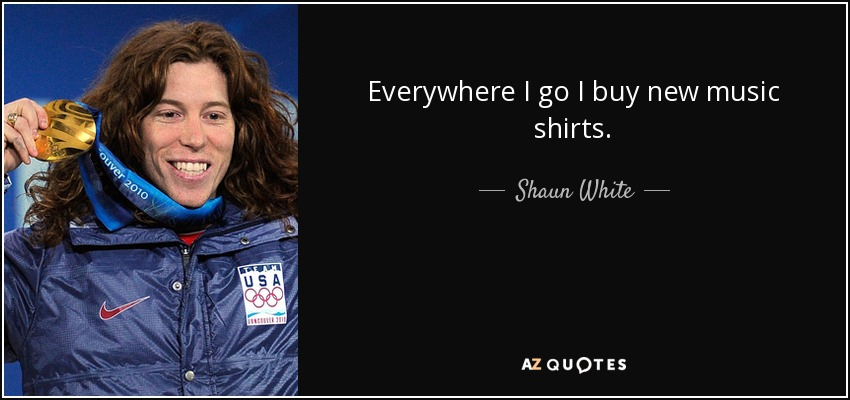 Everywhere I go I buy new music shirts. - Shaun White