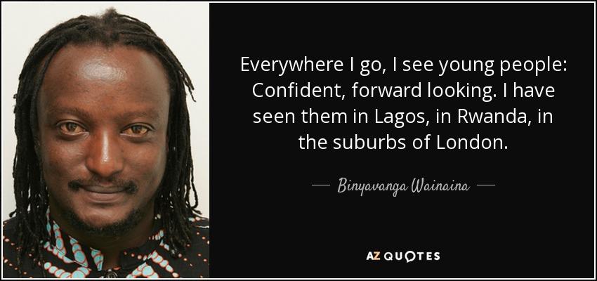 Everywhere I go, I see young people: Confident, forward looking. I have seen them in Lagos, in Rwanda, in the suburbs of London. - Binyavanga Wainaina