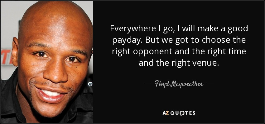 Everywhere I go, I will make a good payday. But we got to choose the right opponent and the right time and the right venue. - Floyd Mayweather, Jr.