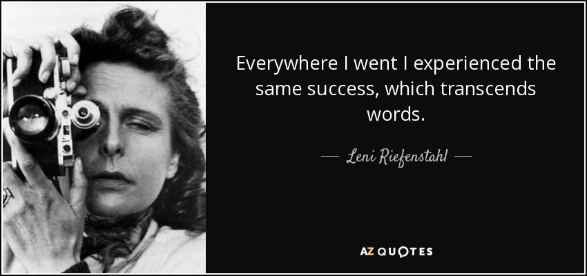 Everywhere I went I experienced the same success, which transcends words. - Leni Riefenstahl