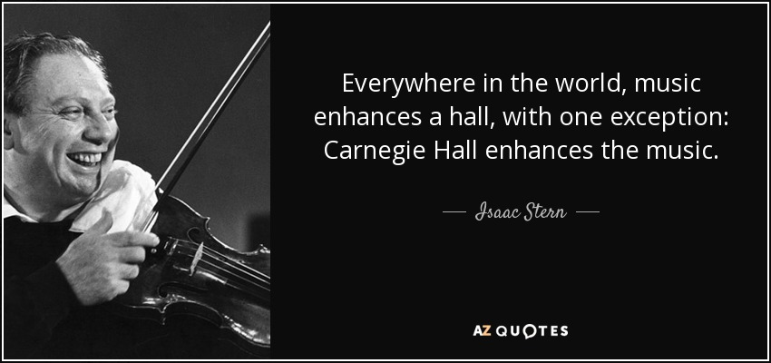 Everywhere in the world, music enhances a hall, with one exception: Carnegie Hall enhances the music. - Isaac Stern