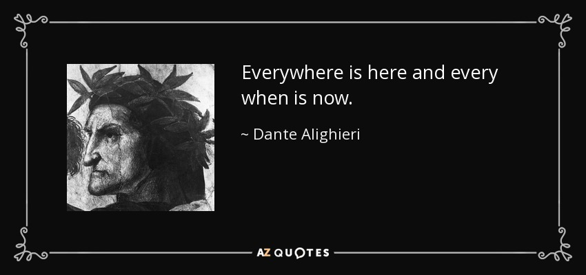 Everywhere is here and every when is now. - Dante Alighieri