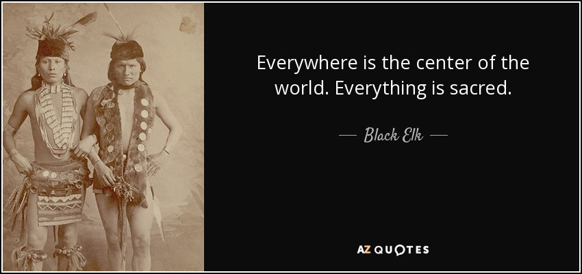 Everywhere is the center of the world. Everything is sacred. - Black Elk