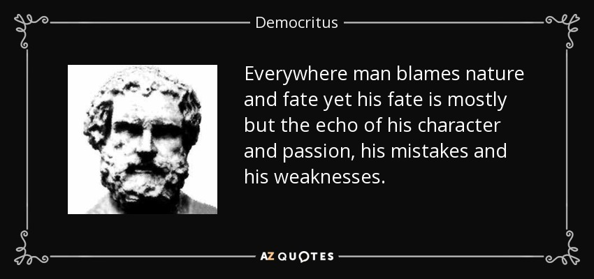Everywhere man blames nature and fate yet his fate is mostly but the echo of his character and passion, his mistakes and his weaknesses. - Democritus