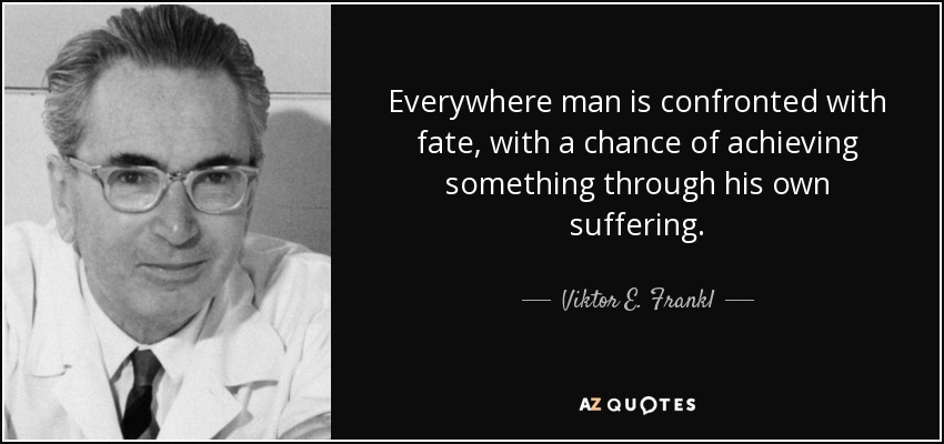 Everywhere man is confronted with fate , with a chance of achieving something through his own suffering. - Viktor E. Frankl