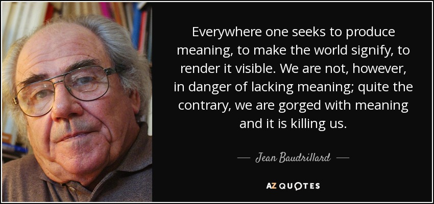 Everywhere one seeks to produce meaning, to make the world signify, to render it visible. We are not, however, in danger of lacking meaning; quite the contrary, we are gorged with meaning and it is killing us. - Jean Baudrillard