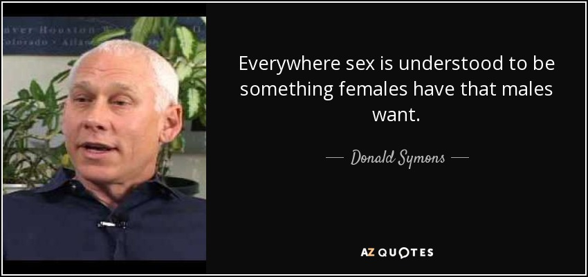 Everywhere sex is understood to be something females have that males want. - Donald Symons