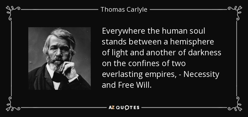 Everywhere the human soul stands between a hemisphere of light and another of darkness on the confines of two everlasting empires, - Necessity and Free Will. - Thomas Carlyle