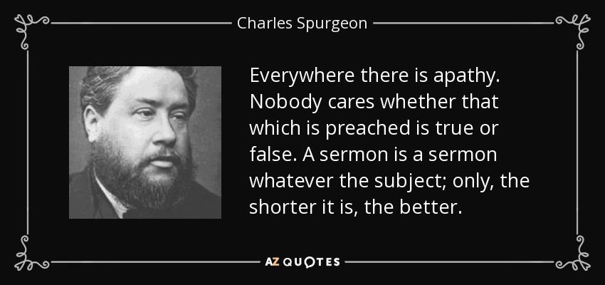 Everywhere there is apathy. Nobody cares whether that which is preached is true or false. A sermon is a sermon whatever the subject; only, the shorter it is, the better. - Charles Spurgeon