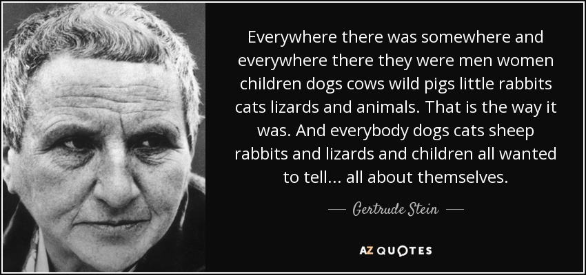 Everywhere there was somewhere and everywhere there they were men women children dogs cows wild pigs little rabbits cats lizards and animals. That is the way it was. And everybody dogs cats sheep rabbits and lizards and children all wanted to tell ... all about themselves. - Gertrude Stein