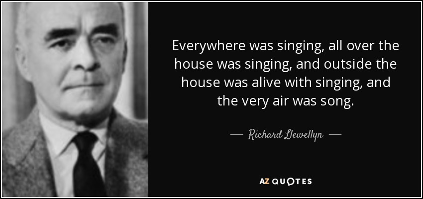 Everywhere was singing, all over the house was singing, and outside the house was alive with singing, and the very air was song. - Richard Llewellyn