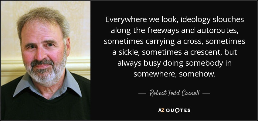 Everywhere we look, ideology slouches along the freeways and autoroutes, sometimes carrying a cross, sometimes a sickle, sometimes a crescent, but always busy doing somebody in somewhere, somehow. - Robert Todd Carroll