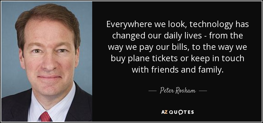 Everywhere we look, technology has changed our daily lives - from the way we pay our bills, to the way we buy plane tickets or keep in touch with friends and family. - Peter Roskam