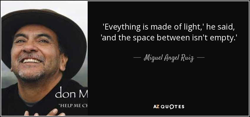 'Eveything is made of light,' he said, 'and the space between isn't empty.' - Miguel Angel Ruiz