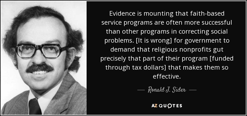 Evidence is mounting that faith-based service programs are often more successful than other programs in correcting social problems. [It is wrong] for government to demand that religious nonprofits gut precisely that part of their program [funded through tax dollars] that makes them so effective. - Ronald J. Sider