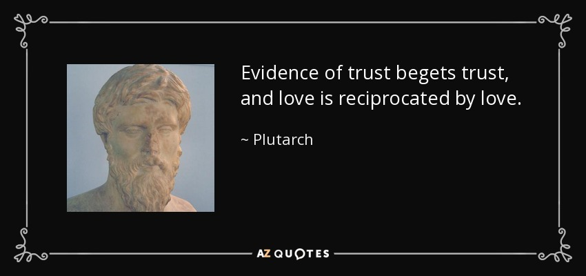 Evidence of trust begets trust, and love is reciprocated by love. - Plutarch