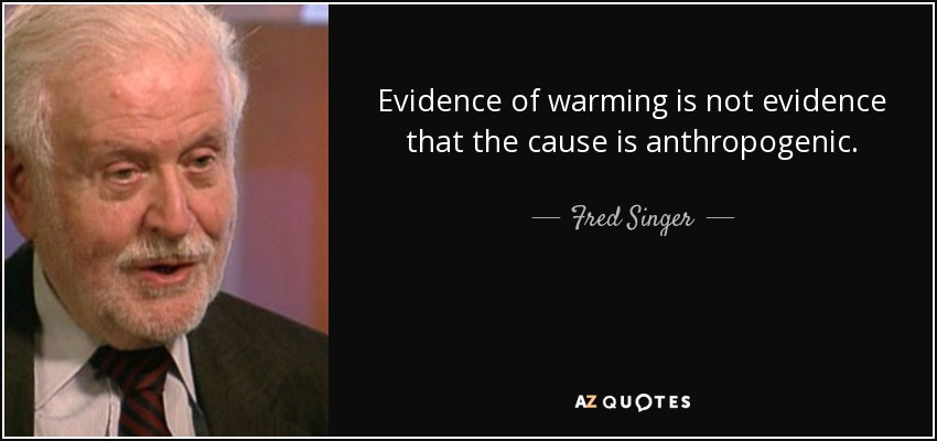 Evidence of warming is not evidence that the cause is anthropogenic. - Fred Singer
