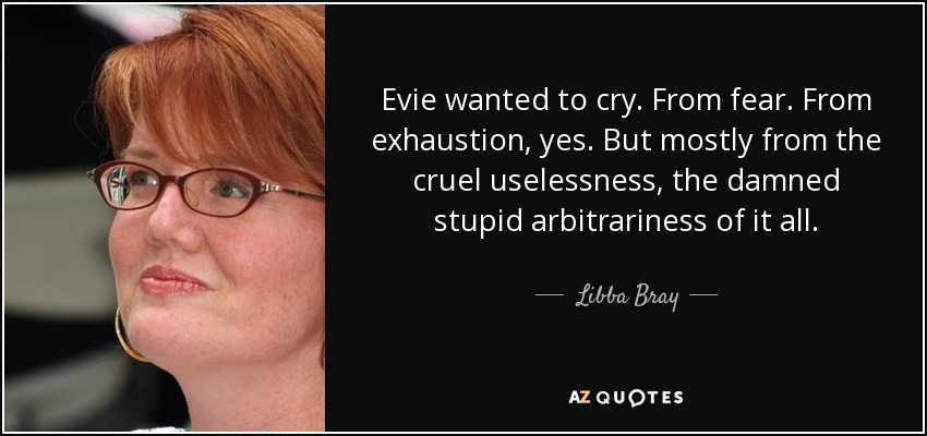 Evie wanted to cry. From fear. From exhaustion, yes. But mostly from the cruel uselessness, the damned stupid arbitrariness of it all. - Libba Bray