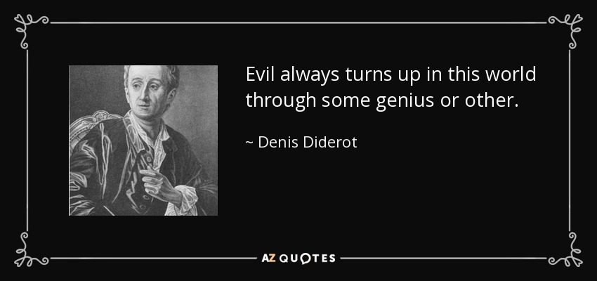 Evil always turns up in this world through some genius or other. - Denis Diderot