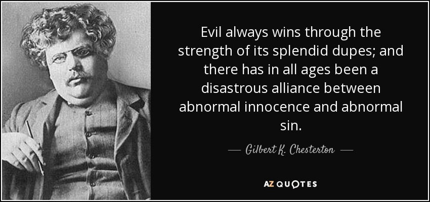 Evil always wins through the strength of its splendid dupes; and there has in all ages been a disastrous alliance between abnormal innocence and abnormal sin. - Gilbert K. Chesterton