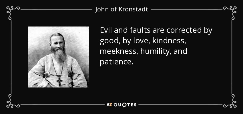 Evil and faults are corrected by good, by love, kindness, meekness, humility, and patience. - John of Kronstadt