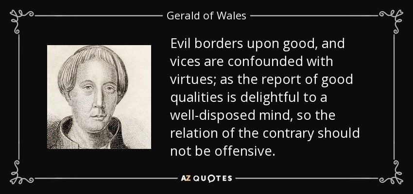 Evil borders upon good, and vices are confounded with virtues; as the report of good qualities is delightful to a well-disposed mind, so the relation of the contrary should not be offensive. - Gerald of Wales