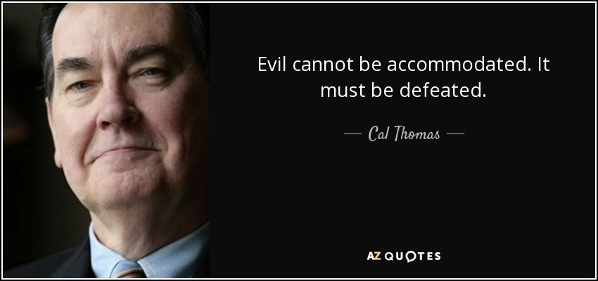 Evil cannot be accommodated. It must be defeated. - Cal Thomas