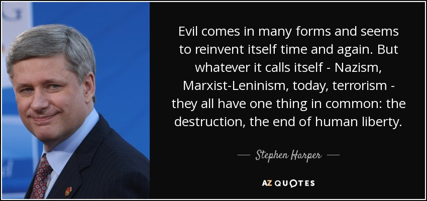 Evil comes in many forms and seems to reinvent itself time and again. But whatever it calls itself - Nazism, Marxist-Leninism, today, terrorism - they all have one thing in common: the destruction, the end of human liberty. - Stephen Harper