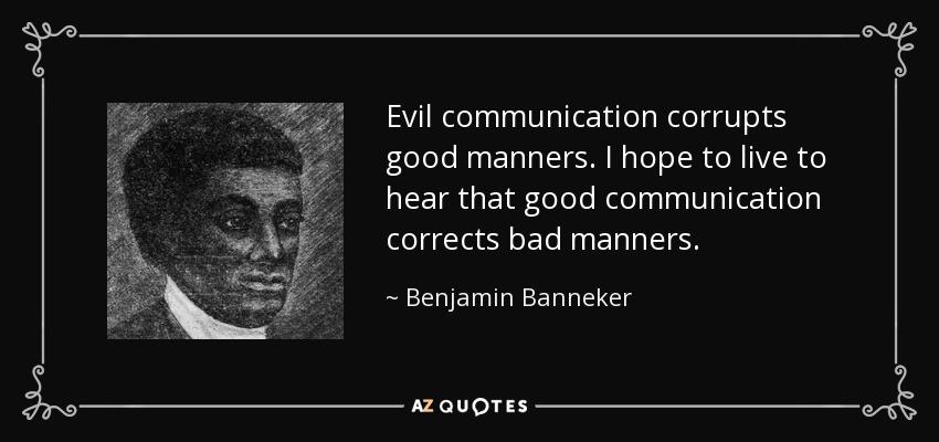 Evil communication corrupts good manners. I hope to live to hear that good communication corrects bad manners. - Benjamin Banneker