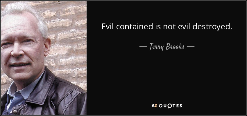 Evil contained is not evil destroyed. - Terry Brooks