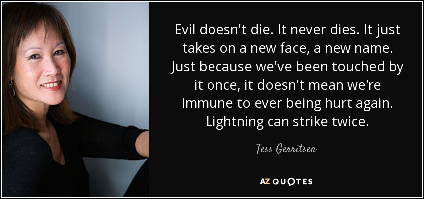 Evil doesn't die. It never dies. It just takes on a new face, a new name. Just because we've been touched by it once, it doesn't mean we're immune to ever being hurt again. Lightning can strike twice. - Tess Gerritsen