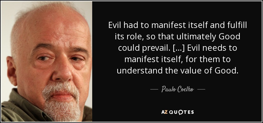 Evil had to manifest itself and fulfill its role, so that ultimately Good could prevail. [...] Evil needs to manifest itself, for them to understand the value of Good. - Paulo Coelho