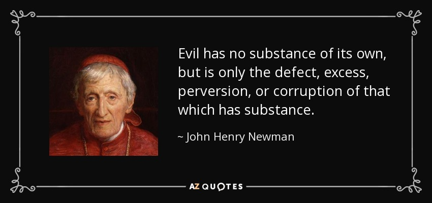 Evil has no substance of its own, but is only the defect, excess, perversion, or corruption of that which has substance. - John Henry Newman