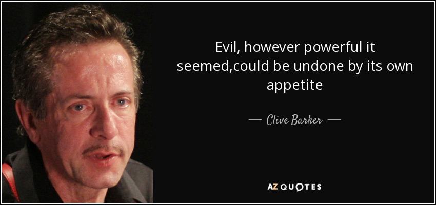 Evil, however powerful it seemed,could be undone by its own appetite - Clive Barker