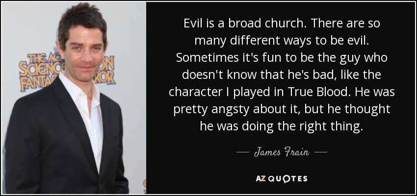 Evil is a broad church. There are so many different ways to be evil. Sometimes it's fun to be the guy who doesn't know that he's bad, like the character I played in True Blood. He was pretty angsty about it, but he thought he was doing the right thing. - James Frain