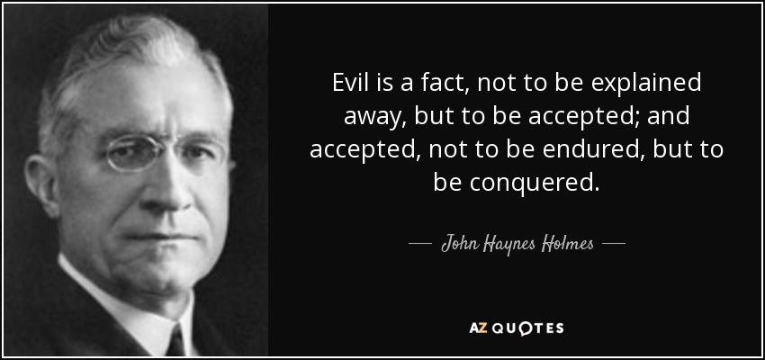 Evil is a fact, not to be explained away, but to be accepted; and accepted, not to be endured, but to be conquered. - John Haynes Holmes
