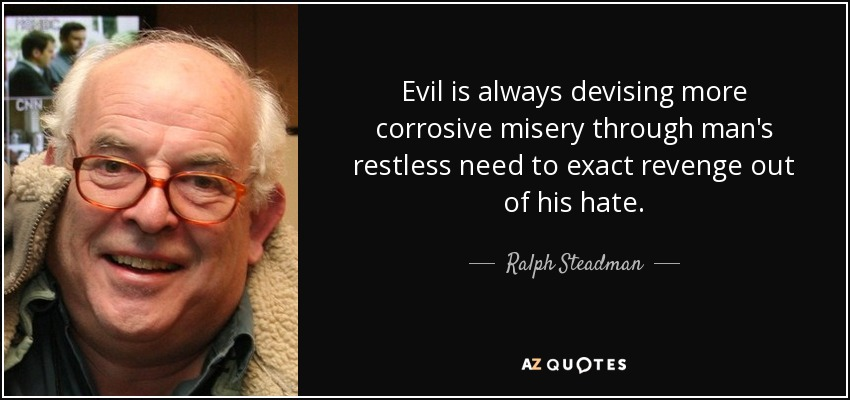 Evil is always devising more corrosive misery through man's restless need to exact revenge out of his hate. - Ralph Steadman