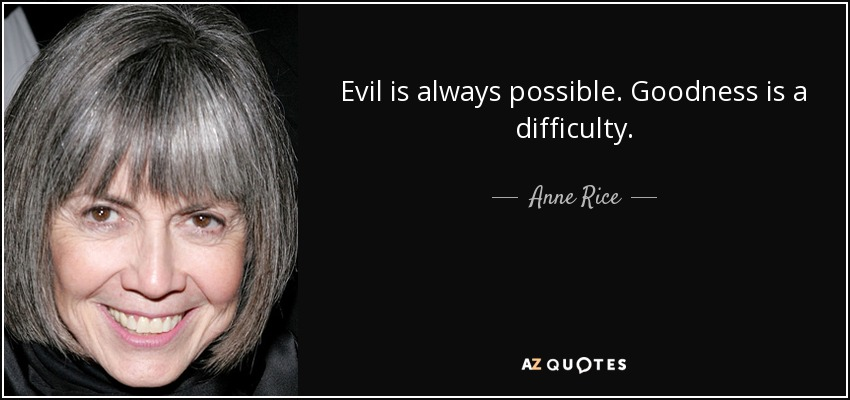 Evil is always possible. Goodness is a difficulty. - Anne Rice