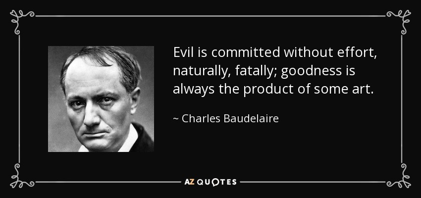 Evil is committed without effort, naturally, fatally; goodness is always the product of some art. - Charles Baudelaire