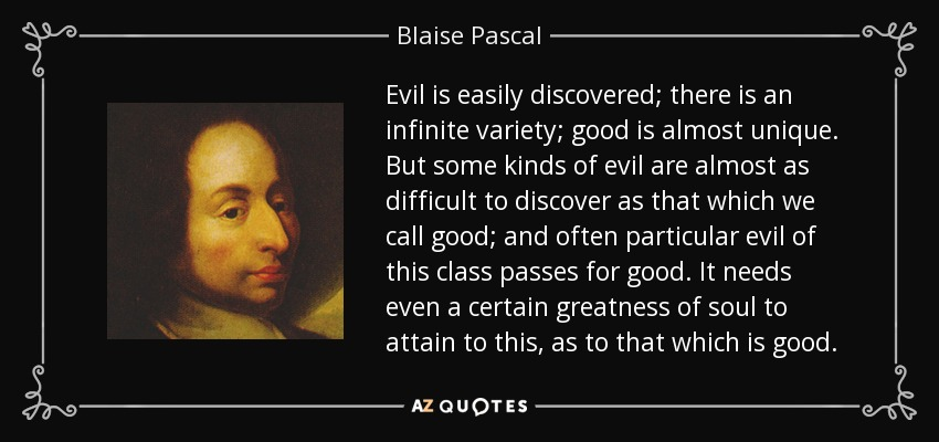 Evil is easily discovered; there is an infinite variety; good is almost unique. But some kinds of evil are almost as difficult to discover as that which we call good; and often particular evil of this class passes for good. It needs even a certain greatness of soul to attain to this, as to that which is good. - Blaise Pascal
