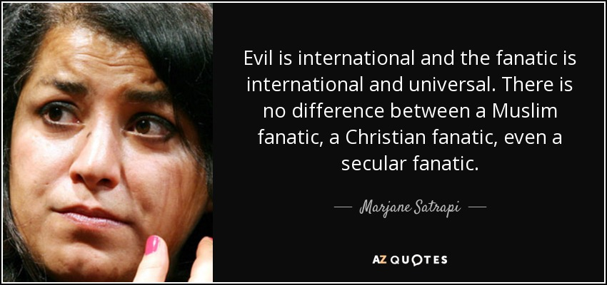 Evil is international and the fanatic is international and universal. There is no difference between a Muslim fanatic, a Christian fanatic, even a secular fanatic. - Marjane Satrapi